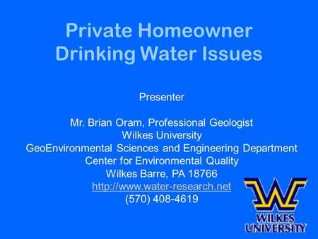Private Homeowner Drinking Water Issues Presenter Mr. Brian Oram, Professional Geologist Wilkes University GeoEnvironmental Sciences and Engineering Department.