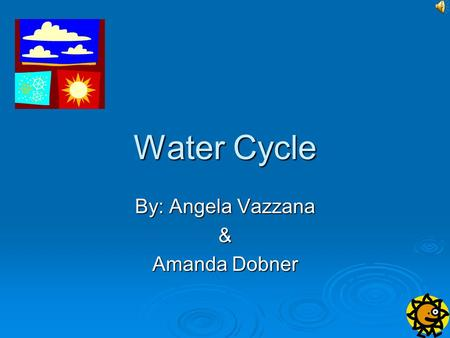Water Cycle By: Angela Vazzana & Amanda Dobner IL Learning Standard 12.E.2a (Late Elementary) Identify and explain natural cycles of the earths land,