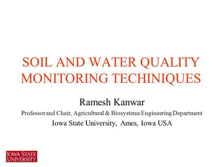SOIL AND WATER QUALITY MONITORING TECHINIQUES Ramesh Kanwar Professor and Chair, Agricultural & Biosystems Engineering Department Iowa State University,