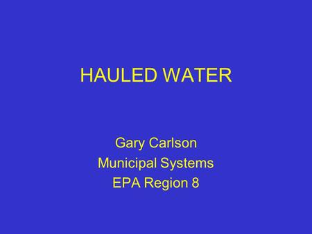HAULED WATER Gary Carlson Municipal Systems EPA Region 8.