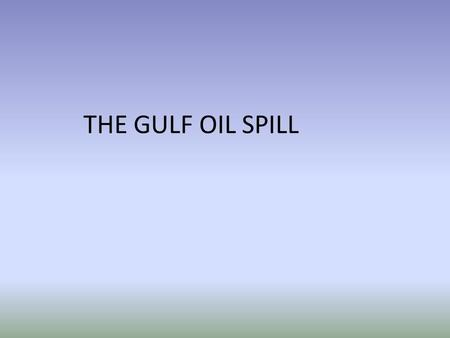 THE GULF OIL SPILL. Exxon Valdez March 24, 1989 10.8 gallons 1100 miles of Alaskan coast Valdez was carrying 53 million gallons Impact on environment.