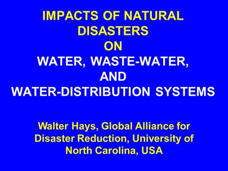 IMPACTS OF NATURAL DISASTERS ON WATER, WASTE-WATER, AND WATER-DISTRIBUTION SYSTEMS Walter Hays, Global Alliance for Disaster Reduction, University of.