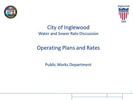 1 City of Inglewood Water and Sewer Rate Discussion Operating Plans and Rates Public Works Department.