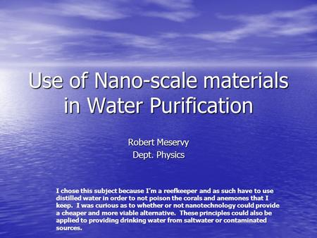 Use of Nano-scale materials in Water Purification Robert Meservy Dept. Physics I chose this subject because Im a reefkeeper and as such have to use distilled.
