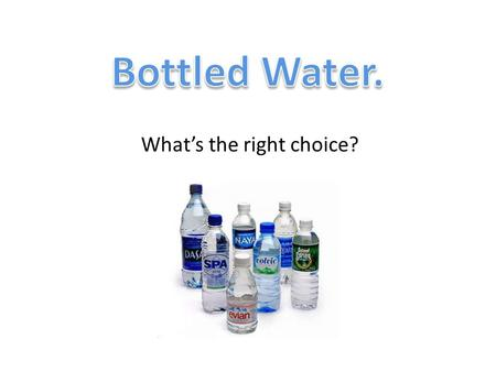 Whats the right choice?. Misconceptions of Bottled Water Millions of dollars are spent on advertising campaigns to give consumers the perception that.