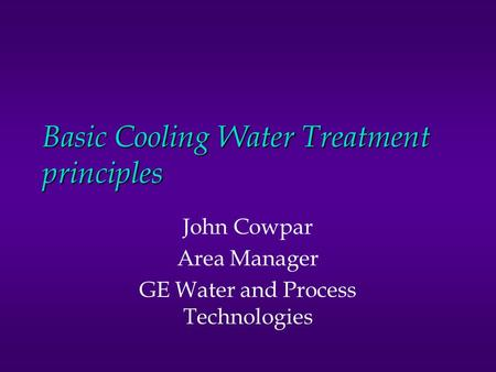 Basic Cooling Water Treatment principles John Cowpar Area Manager GE Water and Process Technologies.