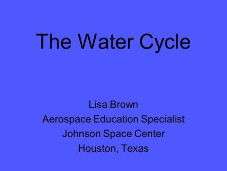 The Water Cycle Lisa Brown Aerospace Education Specialist Johnson Space Center Houston, Texas.