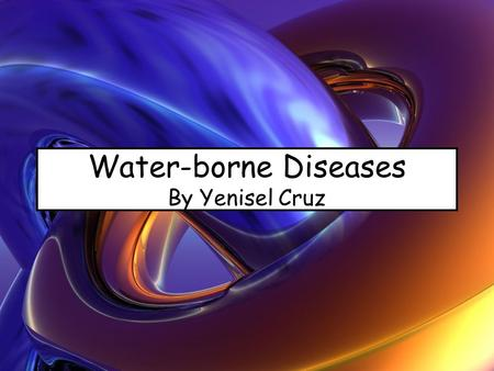 Water-borne Diseases By Yenisel Cruz. Diseases Related to Water Water-borne Diseases Water-washed Diseases Water-based Diseases Water-related Diseases.
