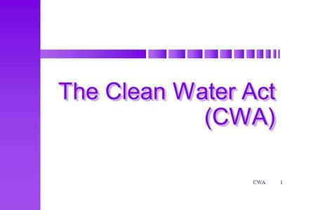 CWA1 The Clean Water Act (CWA). CWA2 ObjectivesObjectives Terminal Objective Given the Environmental Laws and Regulations course manual as a reference.
