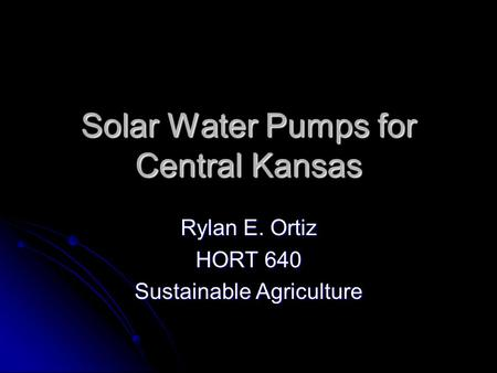 Solar Water Pumps for Central Kansas Rylan E. Ortiz HORT 640 Sustainable Agriculture.