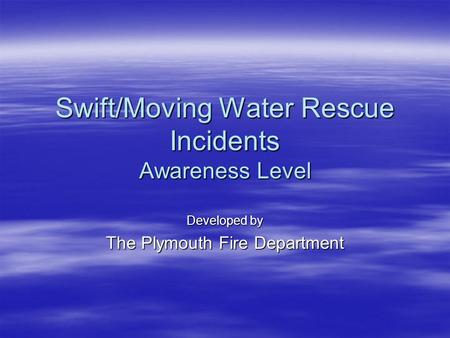 Swift/Moving Water Rescue Incidents Awareness Level Developed by The Plymouth Fire Department.