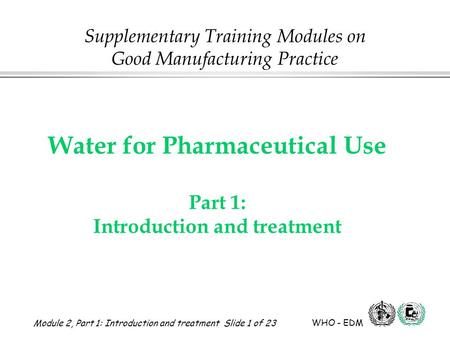 Module 2, Part 1: Introduction and treatment Slide 1 of 23 WHO - EDM Water for Pharmaceutical Use Water for Pharmaceutical Use Part 1: Introduction and.