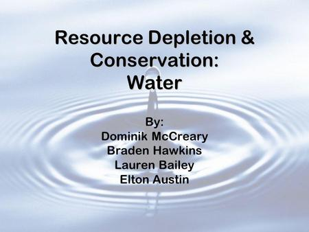 Resource Depletion & Conservation: Water By: Dominik McCreary Braden Hawkins Lauren Bailey Elton Austin.