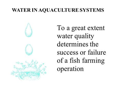 To a great extent water quality determines the success or failure of a fish farming operation WATER IN AQUACULTURE SYSTEMS.