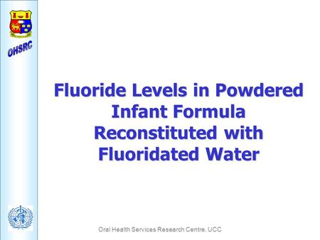 Oral Health Services Research Centre, UCC Fluoride Levels in Powdered Infant Formula Reconstituted with Fluoridated Water.