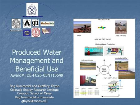 Produced Water Management and Beneficial Use Award#: DE-FC26-05NT15549 Dag Nummedal and Geoffrey Thyne Colorado Energy Research Institute Colorado School.