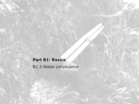 Part B1: Basics B1.3 Water conveyance. B1.3 Water conveyance Topics Inlet arrangements –Diversion structures, settling, dealing with flood Water transport.