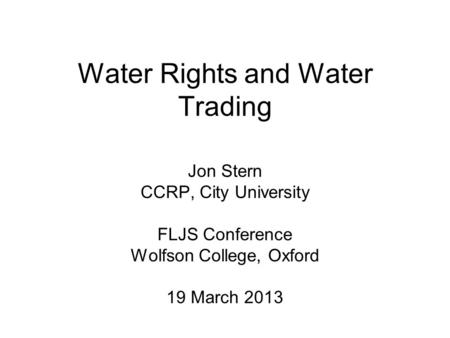Water Rights and Water Trading Jon Stern CCRP, City University FLJS Conference Wolfson College, Oxford 19 March 2013.