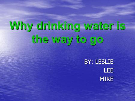 Why drinking water is the way to go BY: LESLIE LEEMIKE.