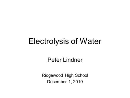 Electrolysis of Water Peter Lindner Ridgewood High School December 1, 2010.
