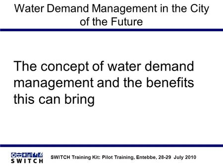SWITCH Training Kit: Pilot Training, Entebbe, 28-29 July 2010 Water Demand Management in the City of the Future The concept of water demand management.