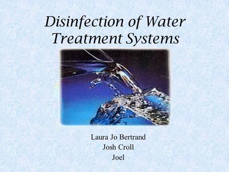 Disinfection of Water Treatment Systems Laura Jo Bertrand Josh Croll Joel.