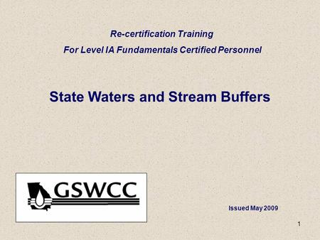 1 State Waters and Stream Buffers Re-certification Training For Level IA Fundamentals Certified Personnel Issued May 2009.