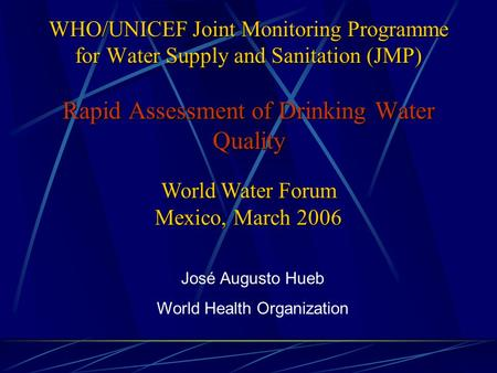 WHO/UNICEF Joint Monitoring Programme for Water Supply and Sanitation (JMP) Rapid Assessment of Drinking Water Quality José Augusto Hueb World Health Organization.