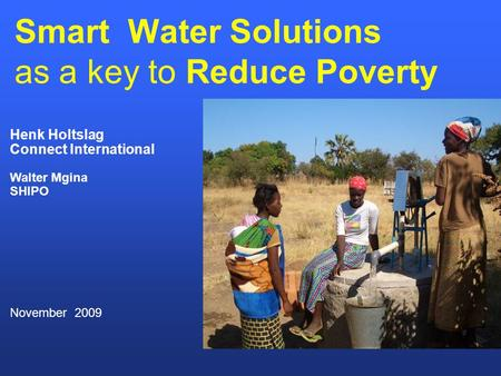 Smart Water Solutions as a key to Reduce Poverty Henk Holtslag Connect International Walter Mgina SHIPO November 2009.