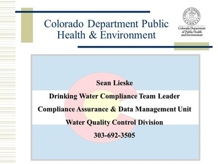 Sean Lieske Drinking Water Compliance Team Leader Compliance Assurance & Data Management Unit Water Quality Control Division 303-692-3505 Colorado Department.