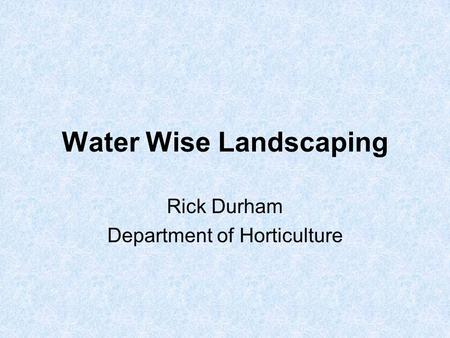 Water Wise Landscaping Rick Durham Department of Horticulture.