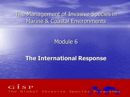 1 The Management of Invasive Species in Marine & Coastal Environments Module 6 The International Response.