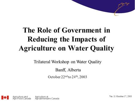 The Role of Government in Reducing the Impacts of Agriculture on Water Quality Trilateral Workshop on Water Quality Banff, Alberta October 22 nd to 24.