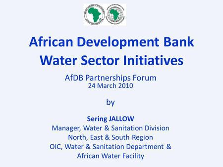 AfDB Partnerships Forum 24 March 2010 by Sering JALLOW Manager, Water & Sanitation Division North, East & South Region OIC, Water & Sanitation Department.