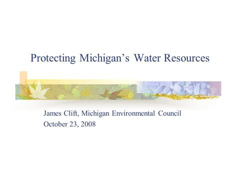 Protecting Michigans Water Resources James Clift, Michigan Environmental Council October 23, 2008.