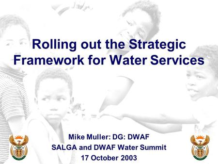 Rolling out the Strategic Framework for Water Services Mike Muller: DG: DWAF SALGA and DWAF Water Summit 17 October 2003.