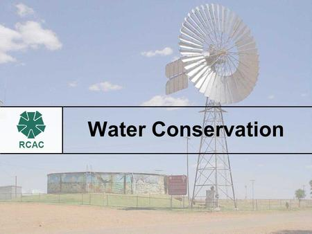 RCAC Water Conservation. RCAC What is water conservation? Any action, program or technology that: Reduces draw from water sources Reduces indoor and outdoor.