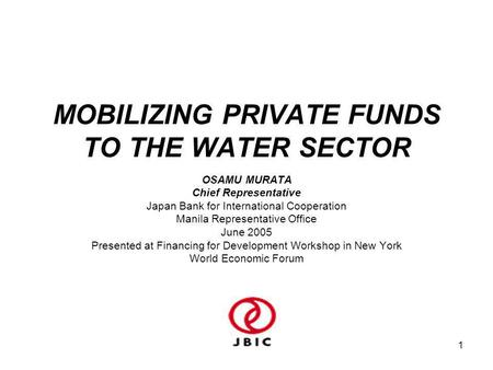 1 MOBILIZING PRIVATE FUNDS TO THE WATER SECTOR OSAMU MURATA Chief Representative Japan Bank for International Cooperation Manila Representative Office.