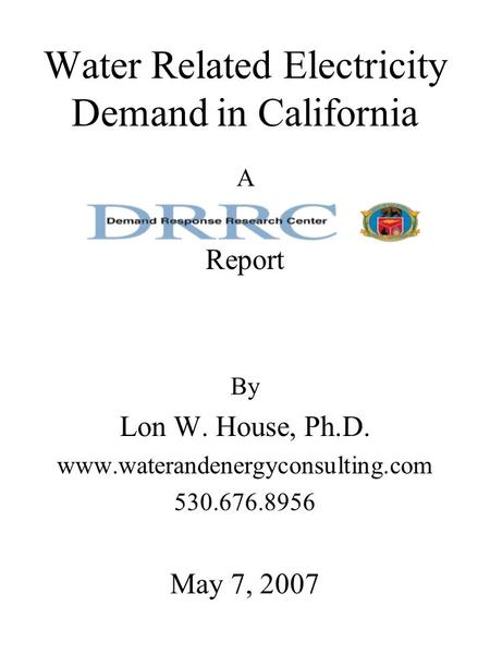 Water Related Electricity Demand in California A Report By Lon W. House, Ph.D. www.waterandenergyconsulting.com 530.676.8956 May 7, 2007.