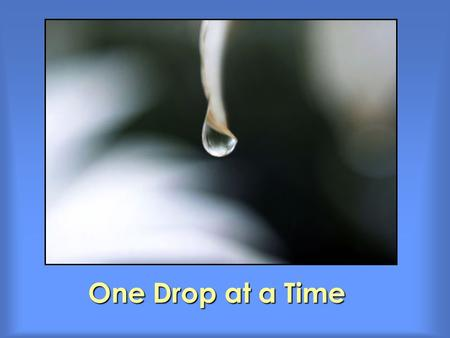 One Drop at a Time. Make water conservation an everyday routine. Install water-saving devices. Install water-saving devices. Take shorter showers. Take.