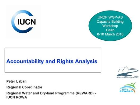 Accountability and Rights Analysis Peter Laban Regional Coordinator Regional Water and Dry-land Programme (REWARD) - IUCN ROWA UNDP WGP-AS Capacity Building.