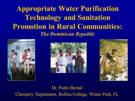 Appropriate Water Purification Technology and Sanitation Promotion in Rural Communities: The Dominican Republic Dr. Pedro Bernal Chemistry Department,