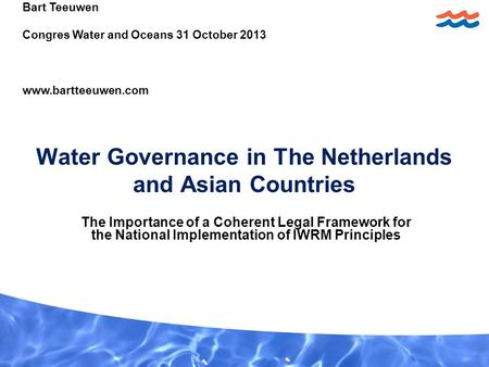Water Governance in The Netherlands and Asian Countries The Importance of a Coherent Legal Framework for the National Implementation of IWRM Principles.