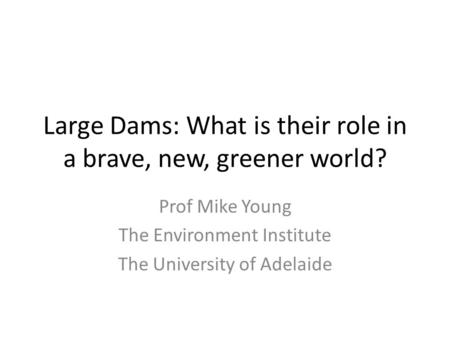 Large Dams: What is their role in a brave, new, greener world? Prof Mike Young The Environment Institute The University of Adelaide.