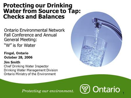 1 Protecting our Drinking <strong>Water</strong> from Source to Tap: Checks and Balances Jim Smith Chief Drinking <strong>Water</strong> Inspector Drinking <strong>Water</strong> Management Division Ontario.