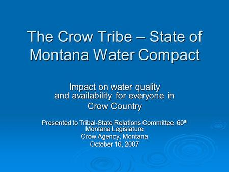 The Crow Tribe – State of Montana Water Compact Impact on water quality and availability for everyone in Crow Country Presented to Tribal-State Relations.