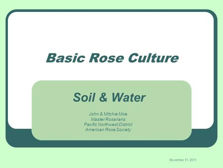 Basic Rose Culture John & Mitchie Moe Master Rosarians Pacific Northwest District American Rose Society November 11, 2011 Soil & Water.