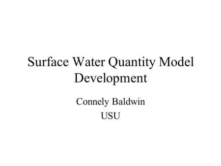 Surface Water Quantity Model Development Connely Baldwin USU.