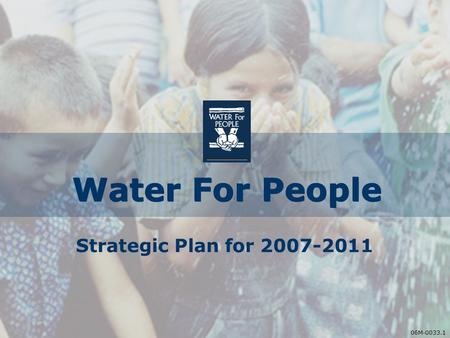 06M-0033.1 Water For People Strategic Plan for 2007-2011 06M-0033.1.