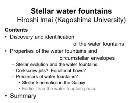 Stellar water fountains Hiroshi Imai (Kagoshima University) Contents Discovery and identification of the water fountains Properties of the water fountains.